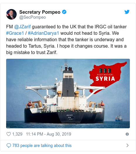 Twitter post by @SecPompeo: FM @JZarif guaranteed to the UK that the IRGC oil tanker #Grace1 / #AdrianDarya1 would not head to Syria. We have reliable information that the tanker is underway and headed to Tartus, Syria. I hope it changes course. It was a big mistake to trust Zarif.